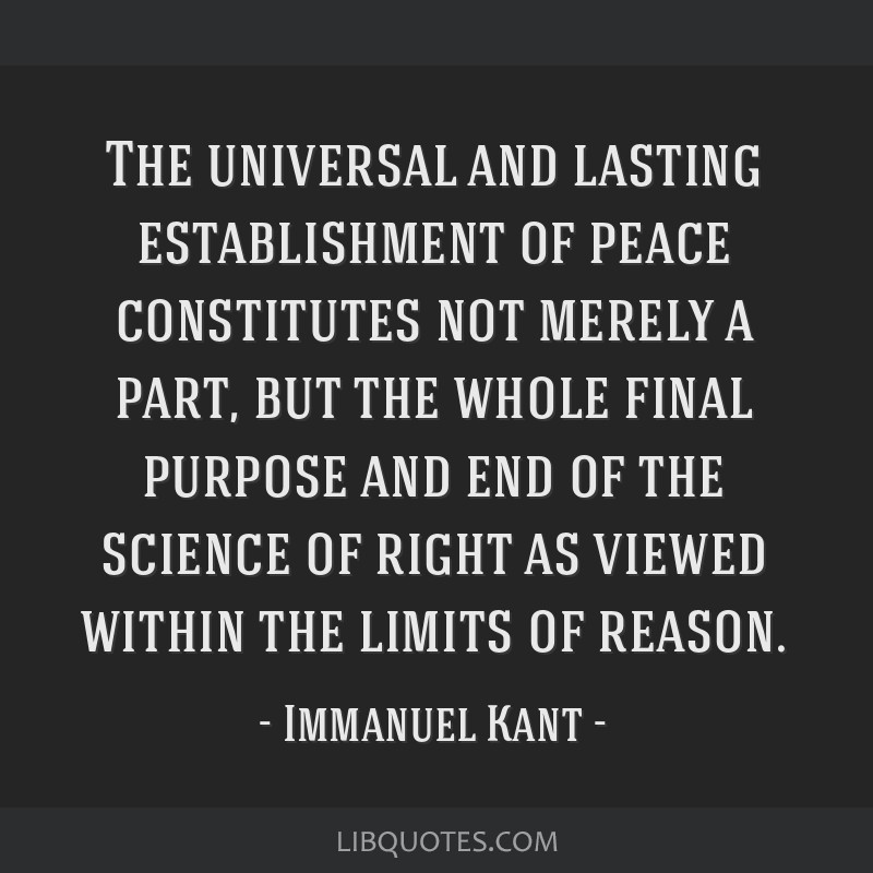 The universal and lasting establishment of peace constitutes not merely a part, but the whole final purpose and end of the science of right as viewed ...