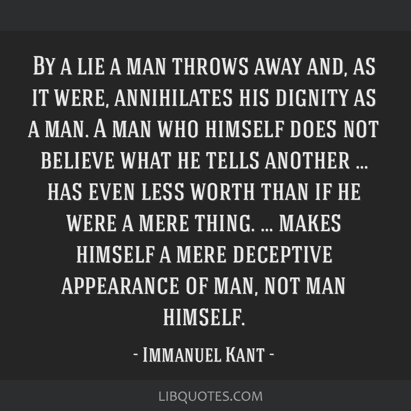 By a lie a man throws away and, as it were, annihilates his dignity as a man. A man who himself does not believe what he tells another … has even...