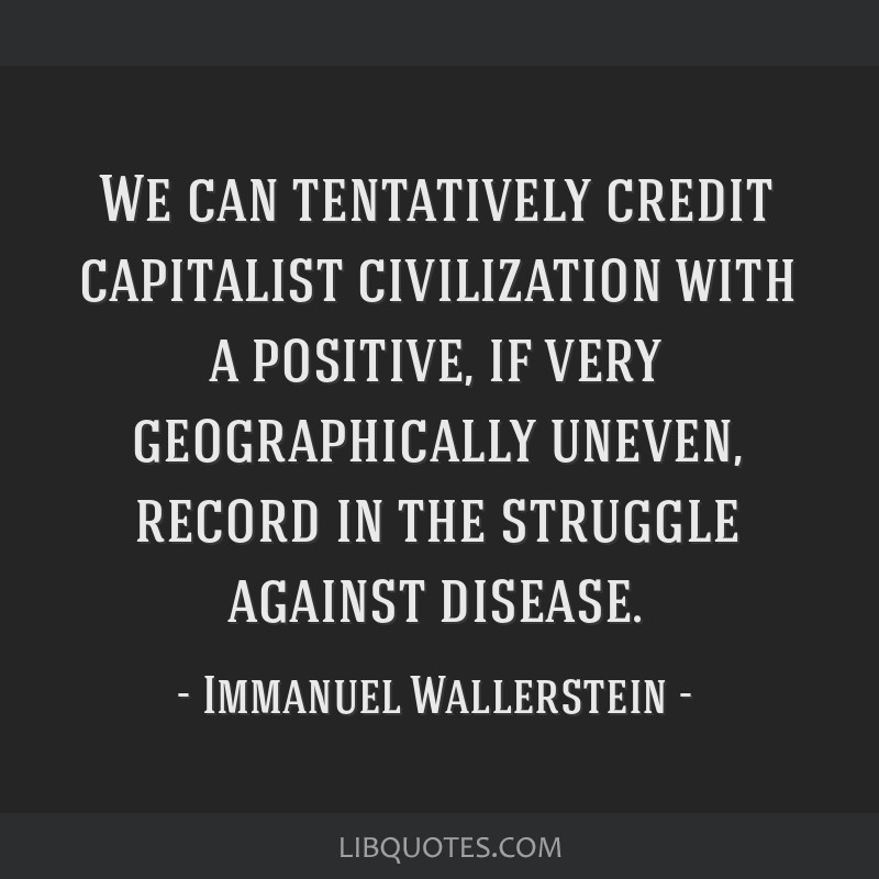 We can tentatively credit capitalist civilization with a positive, if very geographically uneven, record in the struggle against disease.