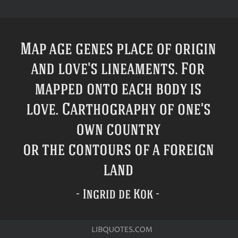 Map age genes place of origin and love's lineaments. For mapped onto each body is love. Carthography of one's own country or the contours of a...