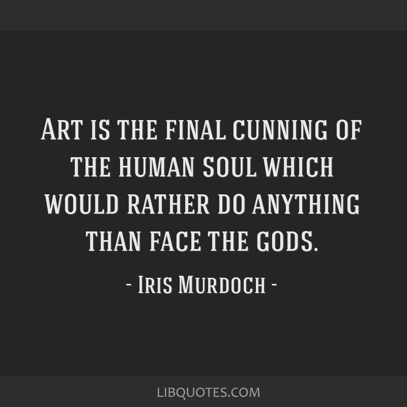 Art is the final cunning of the human soul which would rather do anything than face the gods.