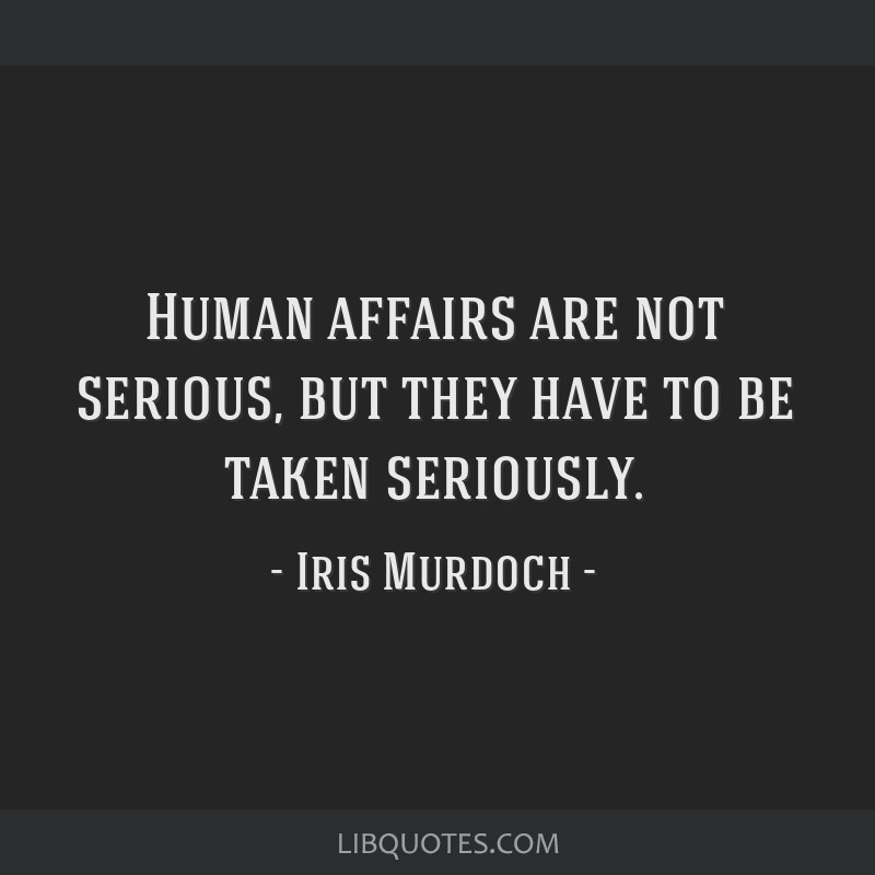 Human affairs are not serious, but they have to be taken seriously.