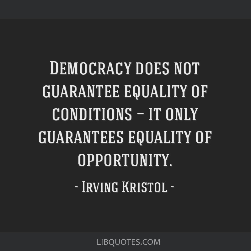 Democracy does not guarantee equality of conditions — it only guarantees equality of opportunity.