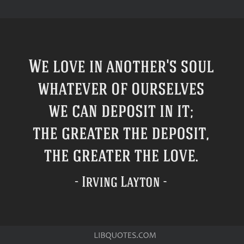 We love in another's soul whatever of ourselves we can deposit in it; the greater the deposit, the greater the love.