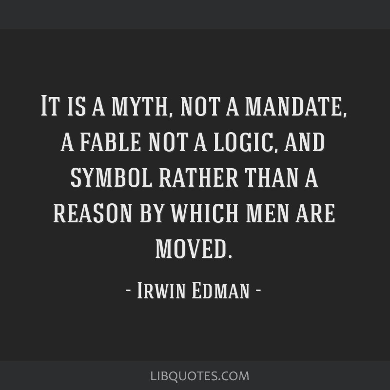 It is a myth, not a mandate, a fable not a logic, and symbol rather than a reason by which men are moved.