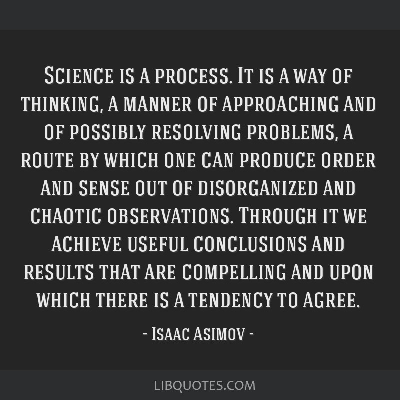Science is a process. It is a way of thinking, a manner of approaching and of possibly resolving problems, a route by which one can produce order and ...