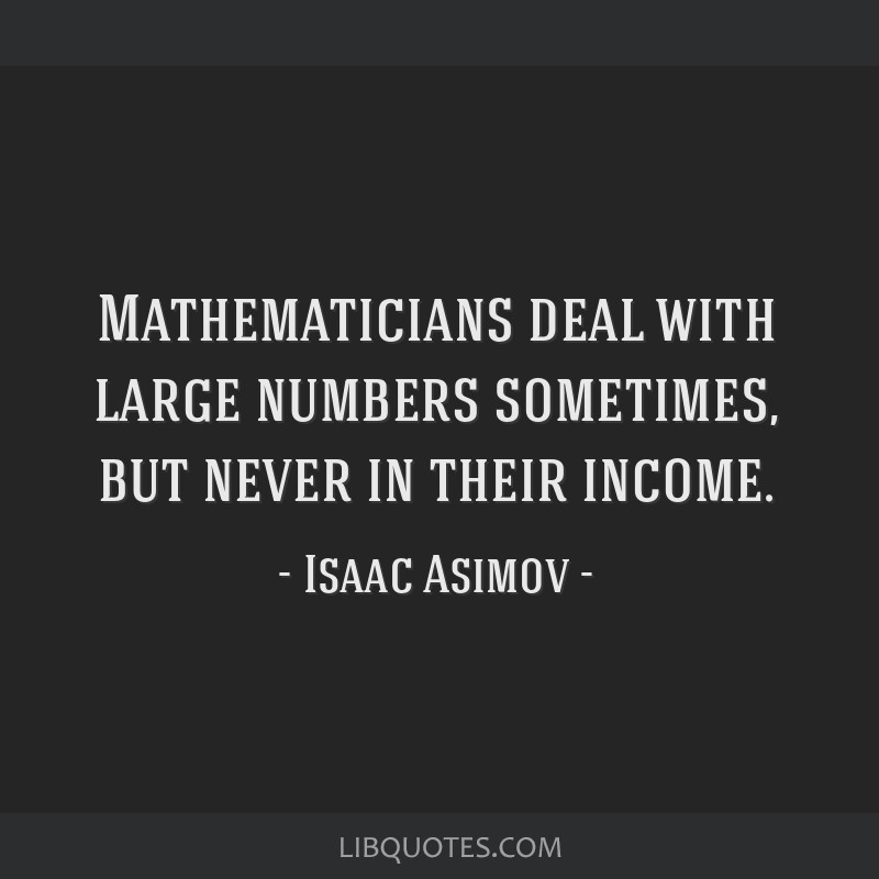Mathematicians deal with large numbers sometimes, but never in their income.