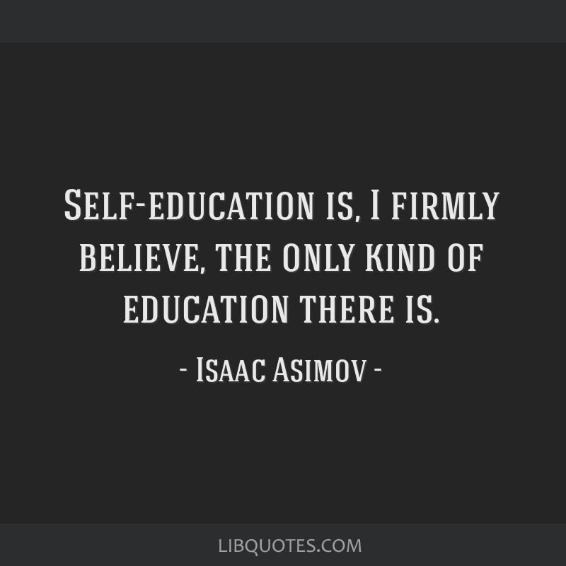 Self-education is, I firmly believe, the only kind of education there is.