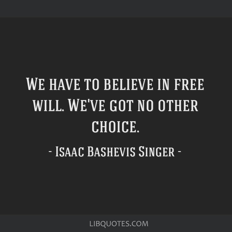 We have to believe in free will. We've got no other choice.