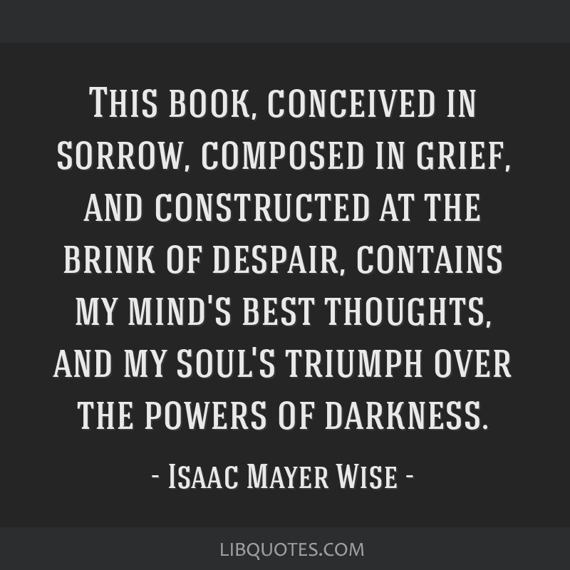 This book, conceived in sorrow, composed in grief, and constructed at the brink of despair, contains my mind's best thoughts, and my soul's triumph...