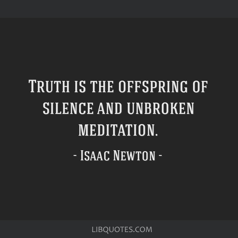 Truth is the offspring of silence and unbroken meditation.