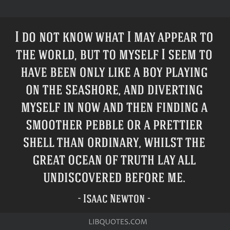 I do not know what I may appear to the world, but to myself I seem to have been only like a boy playing on the seashore, and diverting myself in now...
