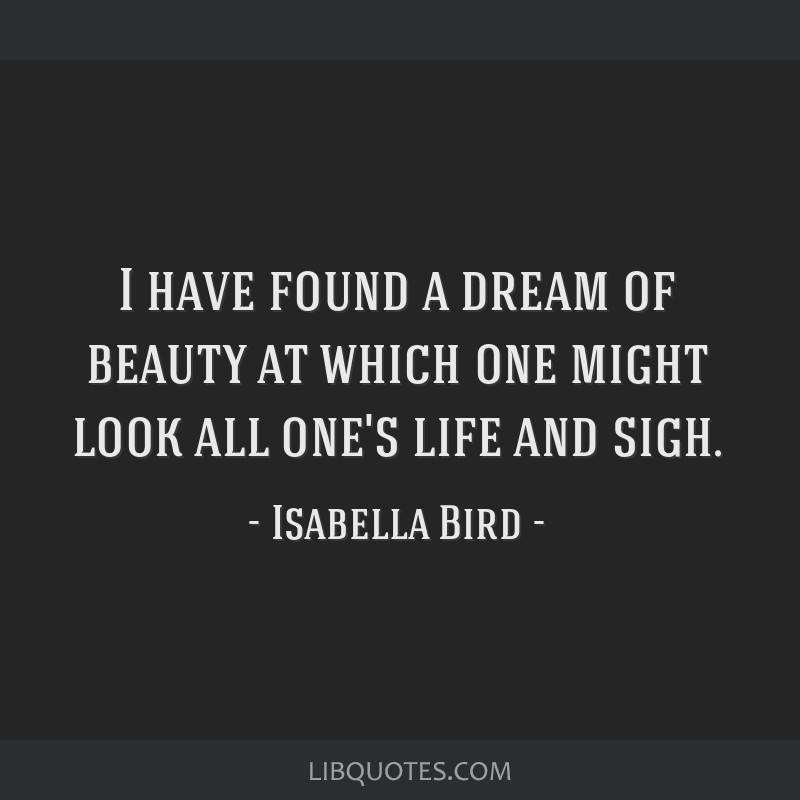 I have found a dream of beauty at which one might look all one's life and sigh.