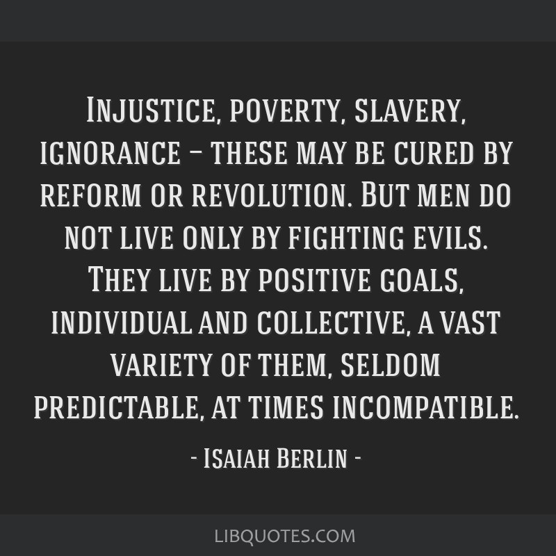 Injustice, poverty, slavery, ignorance — these may be cured by reform or revolution. But men do not live only by fighting evils. They live by...