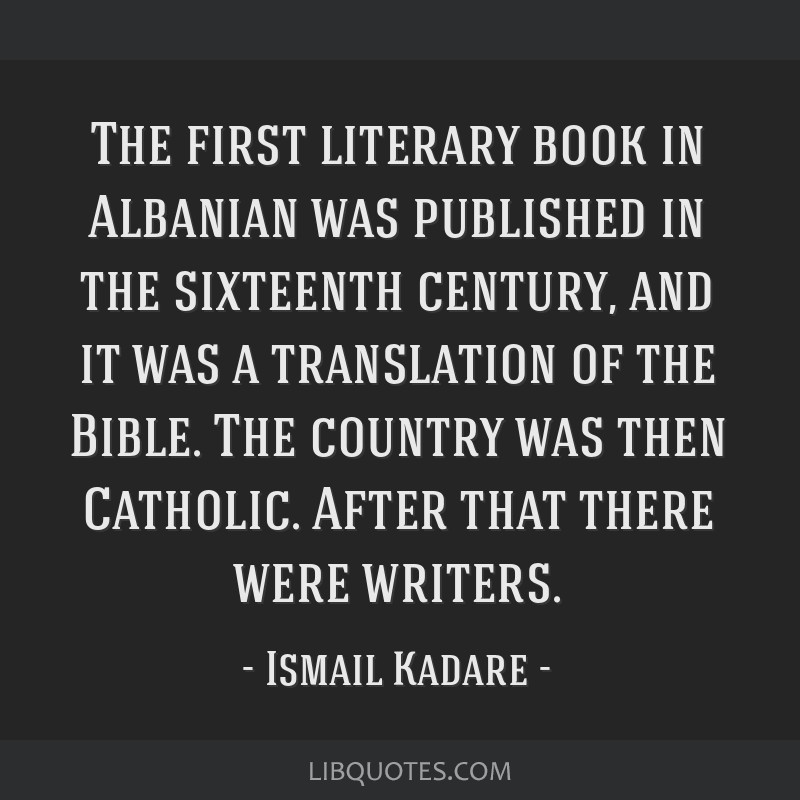 The first literary book in Albanian was published in the sixteenth century, and it was a translation of the Bible. The country was then Catholic....