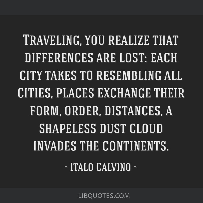 Traveling, you realize that differences are lost: each city takes to resembling all cities, places exchange their form, order, distances, a shapeless ...
