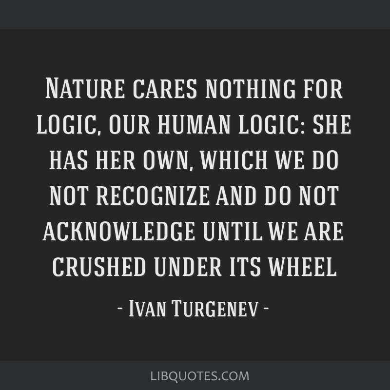 Nature cares nothing for logic, our human logic: she has her own, which we do not recognize and do not acknowledge until we are crushed under its...