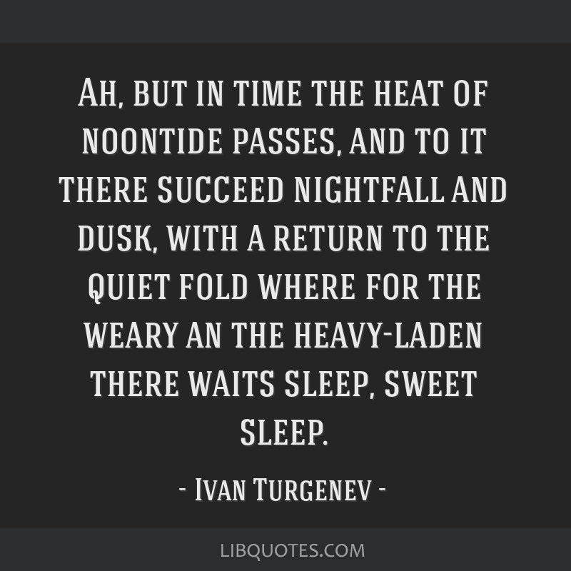 Ah, but in time the heat of noontide passes, and to it there succeed nightfall and dusk, with a return to the quiet fold where for the weary an the...