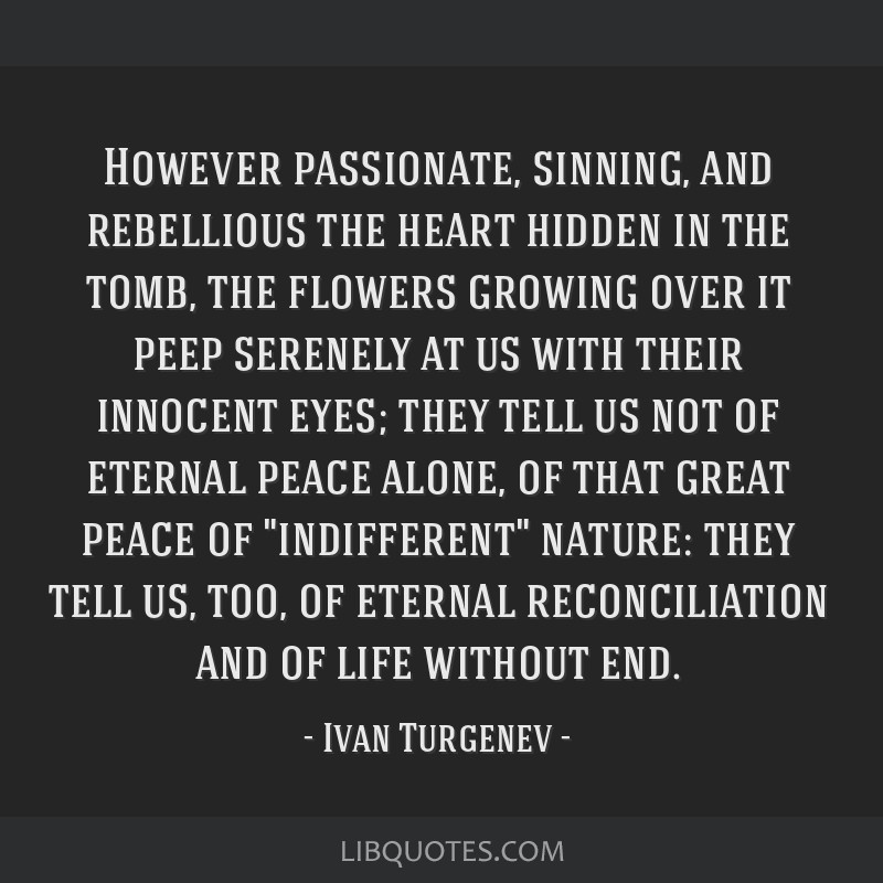 However passionate, sinning, and rebellious the heart hidden in the tomb, the flowers growing over it peep serenely at us with their innocent eyes;...