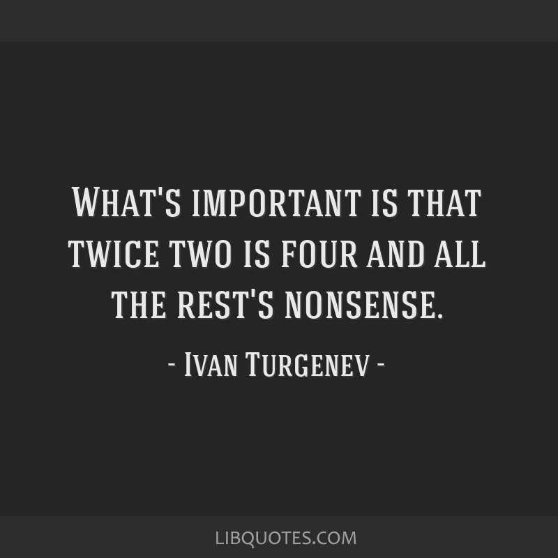 What's important is that twice two is four and all the rest's nonsense.