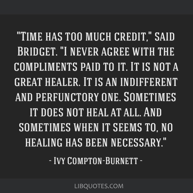 Time has too much credit, said Bridget. I never agree with the compliments paid to it. It is not a great healer. It is an indifferent and perfunctory ...