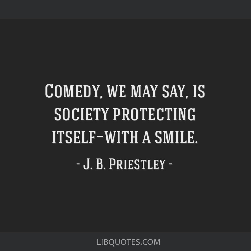 Comedy, we may say, is society protecting itself—with a smile.