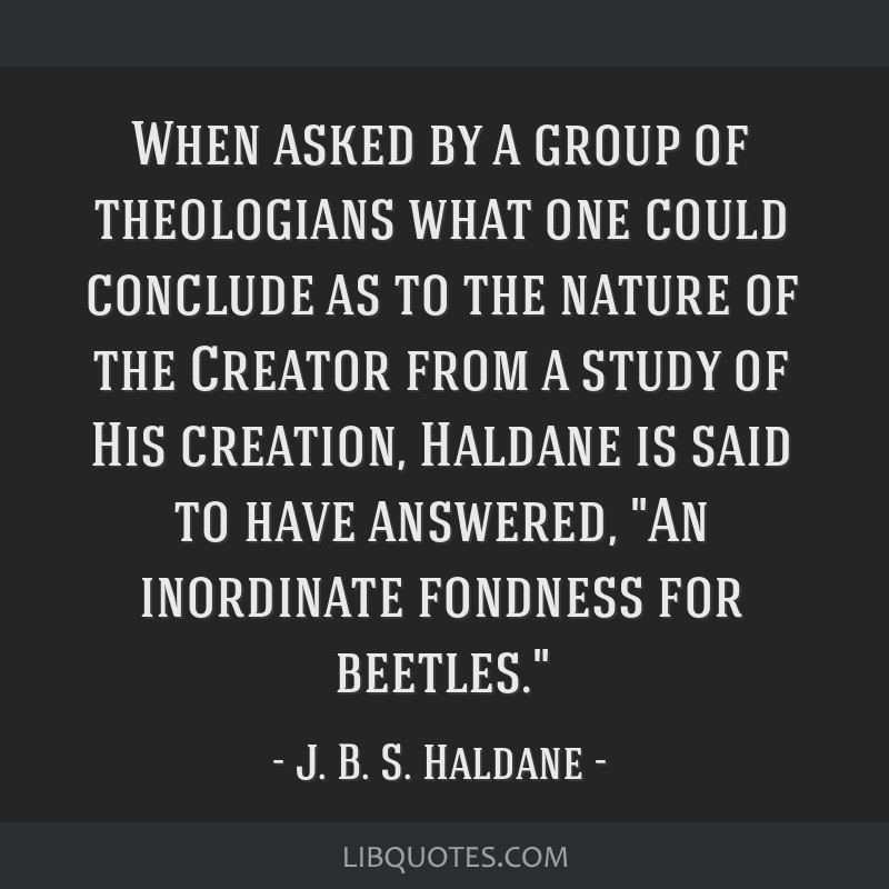 When asked by a group of theologians what one could conclude as to the nature of the Creator from a study of His creation, Haldane is said to have...
