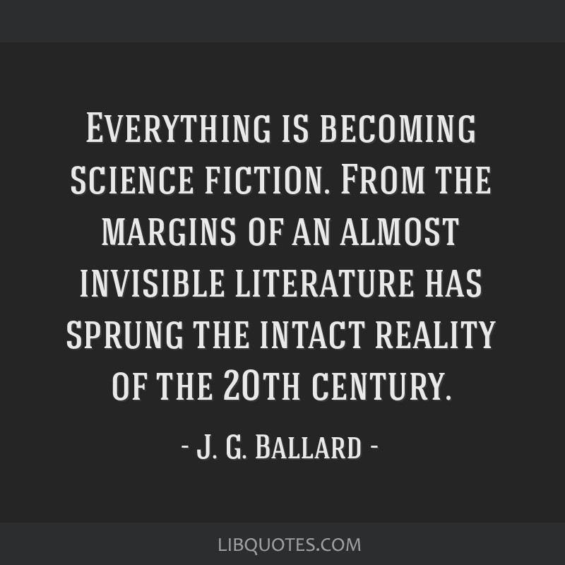 Everything is becoming science fiction. From the margins of an almost invisible literature has sprung the intact reality of the 20th century.