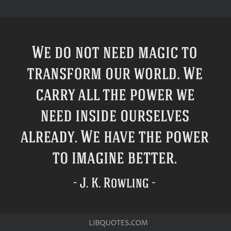 We do not need magic to transform our world. We carry all the power we need inside ourselves already. We have the power to imagine better.