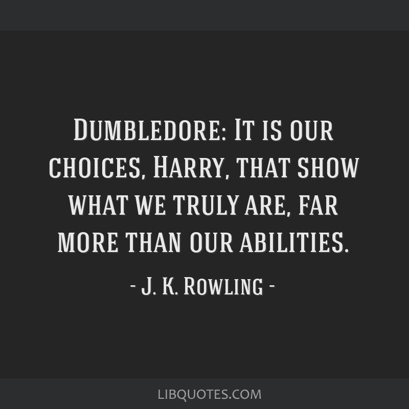 Dumbledore: It is our choices, Harry, that show what we truly are, far more than our abilities.