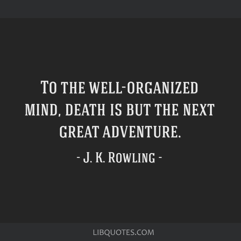 To the well-organized mind, death is but the next great adventure.