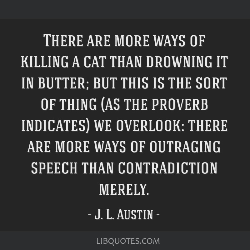 There are more ways of killing a cat than drowning it in butter; but this is the sort of thing (as the proverb indicates) we overlook: there are more ...