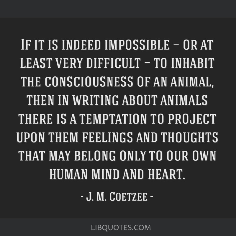 If it is indeed impossible — or at least very difficult — to inhabit the consciousness of an animal, then in writing about animals there is a...