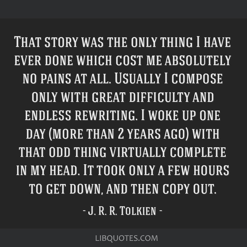 That story was the only thing I have ever done which cost me absolutely no pains at all. Usually I compose only with great difficulty and endless...