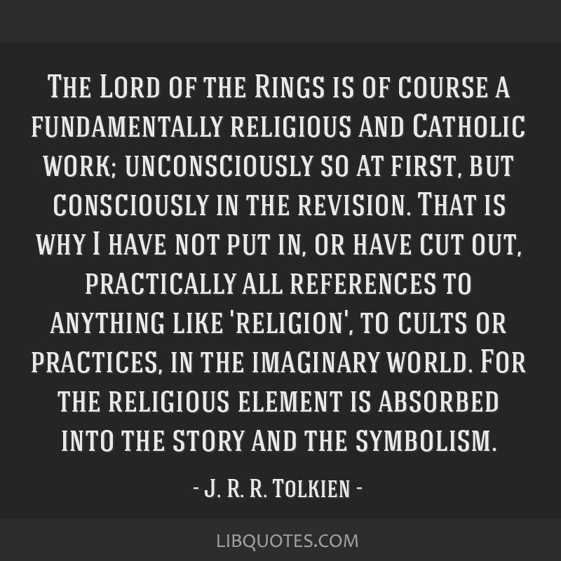 The Lord of the Rings is of course a fundamentally religious and Catholic work; unconsciously so at first, but consciously in the revision. That is...