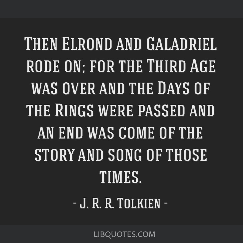 Then Elrond and Galadriel rode on; for the Third Age was over and the Days of the Rings were passed and an end was come of the story and song of...