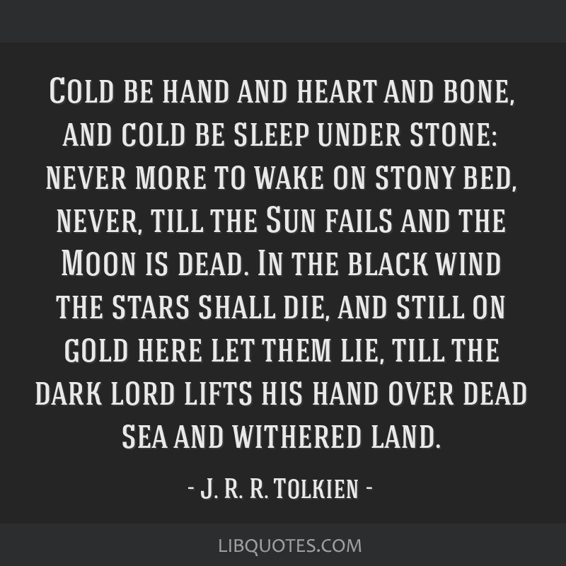 Cold be hand and heart and bone, and cold be sleep under stone: never more to wake on stony bed, never, till the Sun fails and the Moon is dead. In...