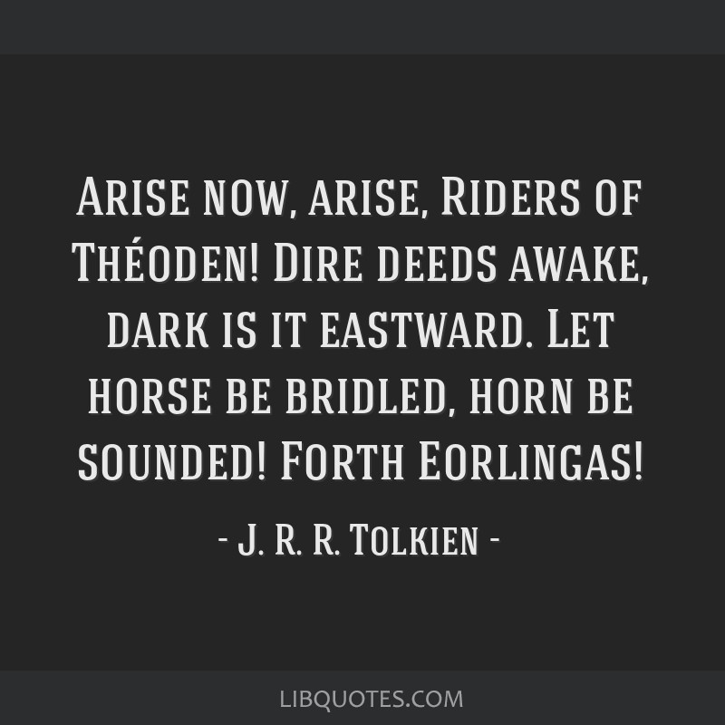 Arise now, arise, Riders of Théoden! Dire deeds awake, dark is it eastward. Let horse be bridled, horn be sounded! Forth Eorlingas!