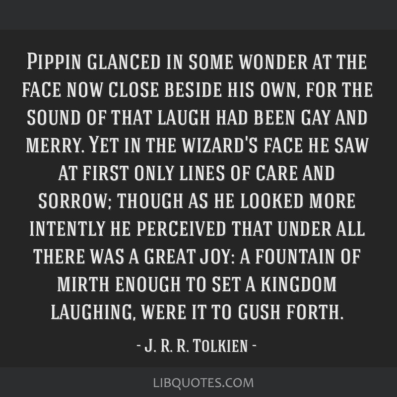 Pippin glanced in some wonder at the face now close beside his own, for the sound of that laugh had been gay and merry. Yet in the wizard's face he...