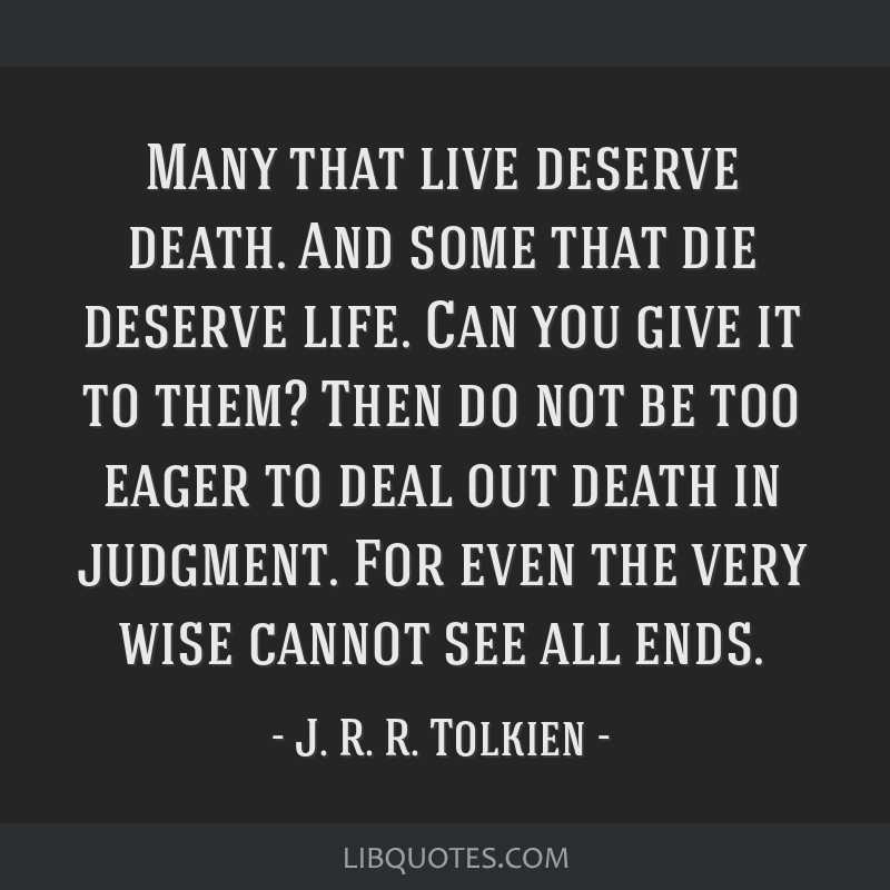 Many that live deserve death. And some that die deserve life. Can you give it to them? Then do not be too eager to deal out death in judgment. For...