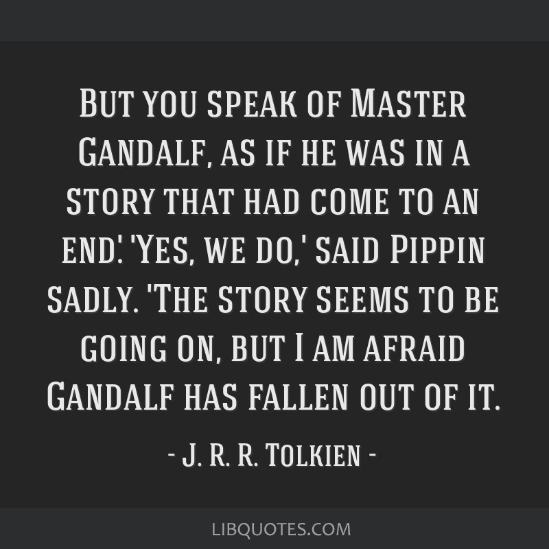 But you speak of Master Gandalf, as if he was in a story that had come to an end.' 'Yes, we do,' said Pippin sadly. 'The story seems to be going on,...