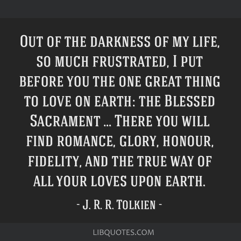 Out of the darkness of my life, so much frustrated, I put before you the one great thing to love on earth: the Blessed Sacrament … There you will...