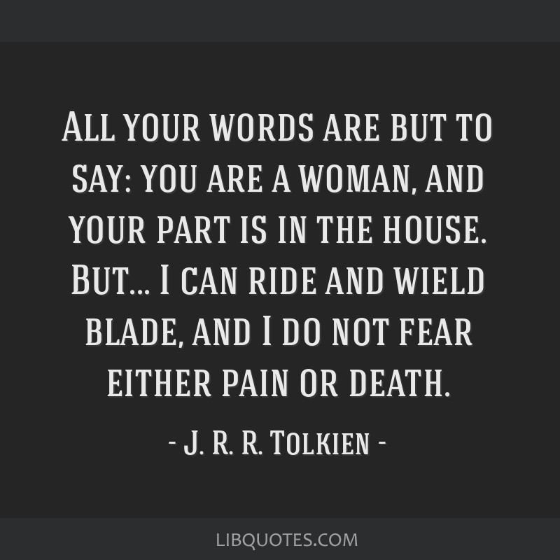 All your words are but to say: you are a woman, and your part is in the house. But... I can ride and wield blade, and I do not fear either pain or...