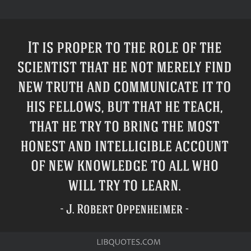 It is proper to the role of the scientist that he not merely find new truth and communicate it to his fellows, but that he teach, that he try to...