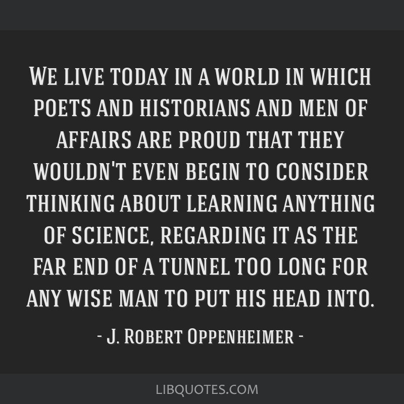We live today in a world in which poets and historians and men of affairs are proud that they wouldn't even begin to consider thinking about learning ...