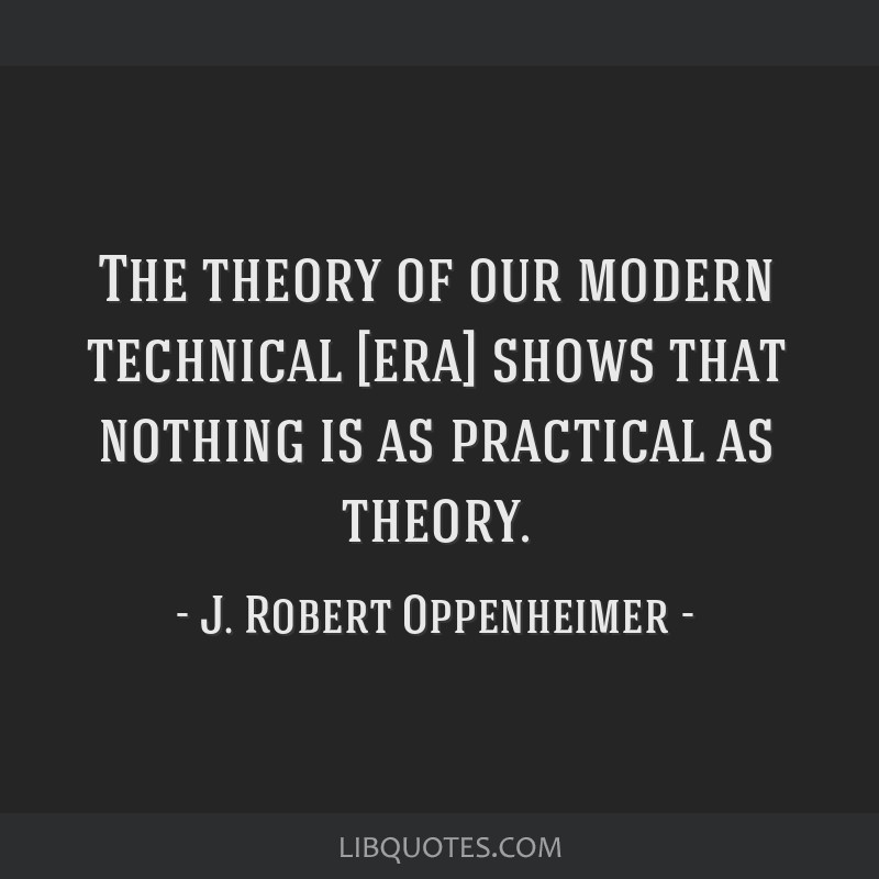 The theory of our modern technical [era] shows that nothing is as practical as theory.