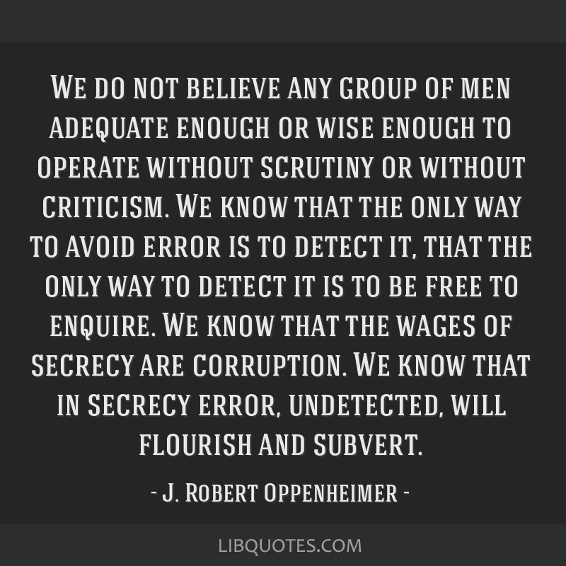 We do not believe any group of men adequate enough or wise enough to operate without scrutiny or without criticism. We know that the only way to...