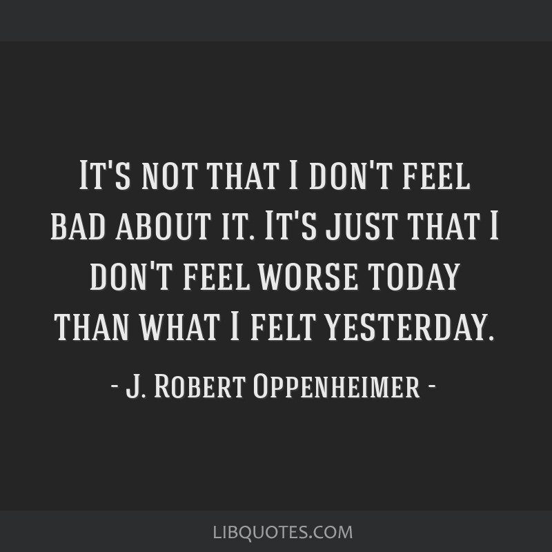 It's not that I don't feel bad about it. It's just that I don't feel worse today than what I felt yesterday.