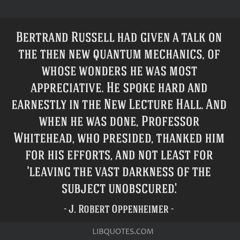Bertrand Russell had given a talk on the then new quantum mechanics, of whose wonders he was most appreciative. He spoke hard and earnestly in the...