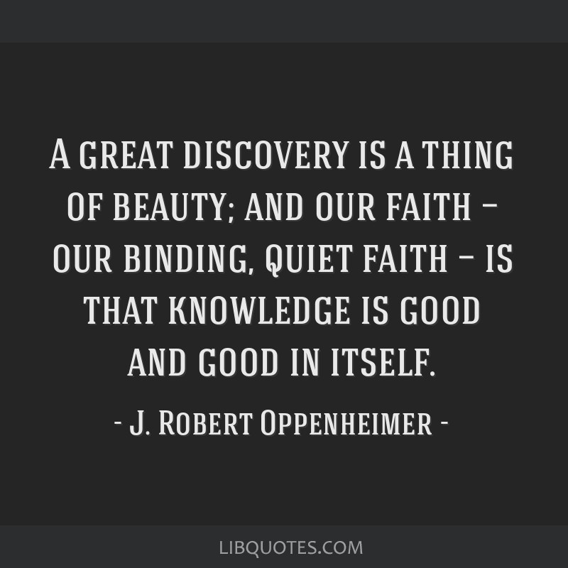 A great discovery is a thing of beauty; and our faith — our binding, quiet faith — is that knowledge is good and good in itself.